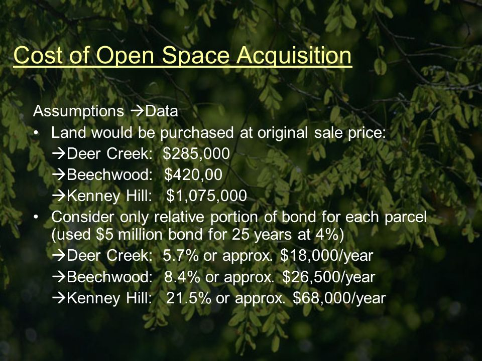 Cost of Open Space Acquisition Assumptions Data Land would be purchased at original sale price: Deer Creek: $285,000 Beechwood: $420,00 Kenney Hill: $1,075,000 Consider only relative portion of bond for each parcel (used $5 million bond for 25 years at 4%) Deer Creek: 5.7% or approx.