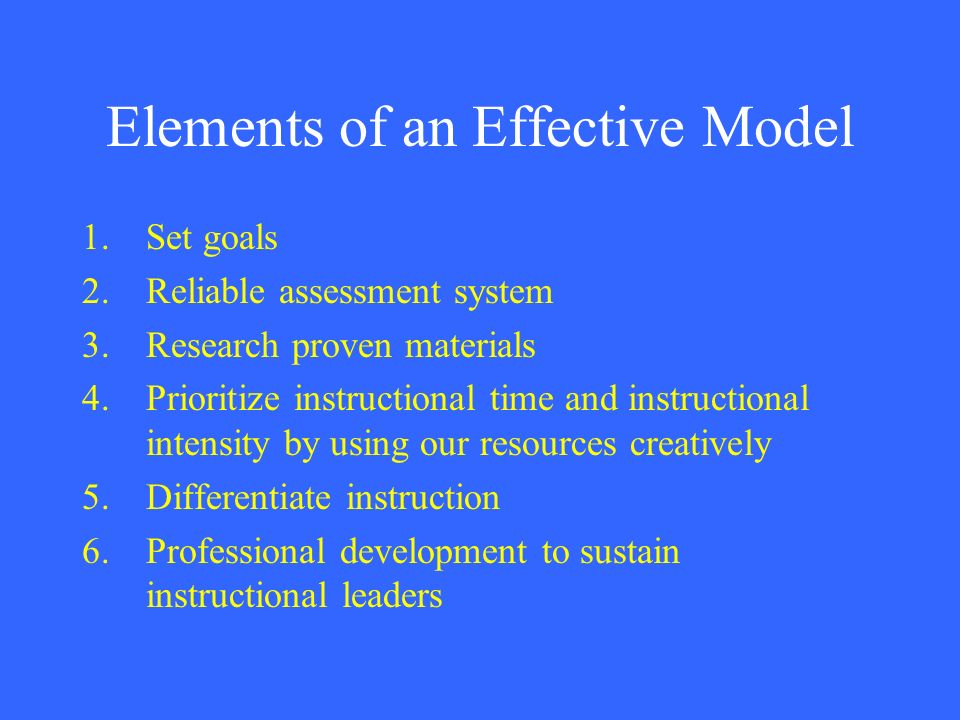 Elements of an Effective Model 1.Set goals 2.Reliable assessment system 3.Research proven materials 4.Prioritize instructional time and instructional