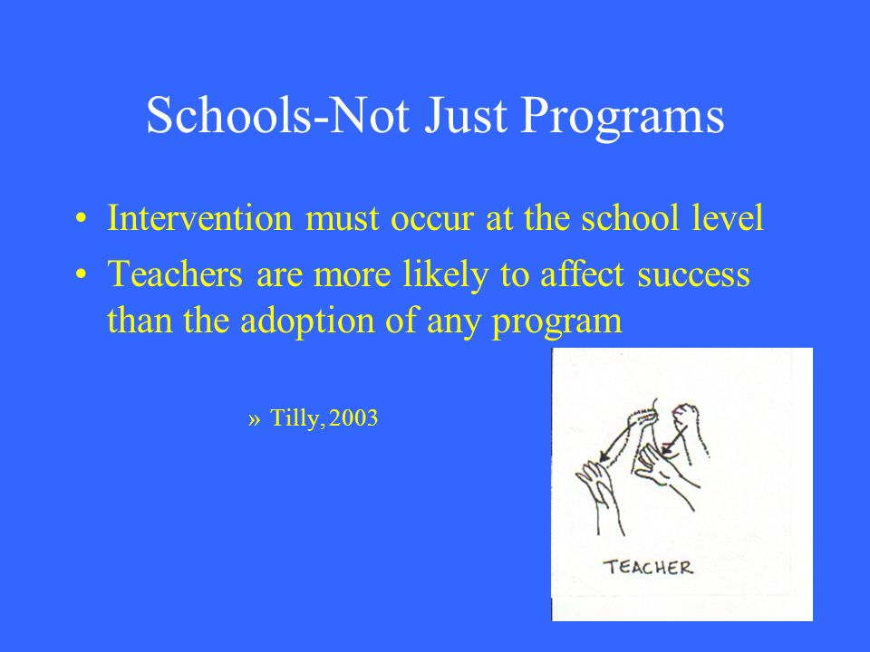 Schools-Not Just Programs Intervention must occur at the school level Teachers are more likely to affect success than the adoption of any program »Til