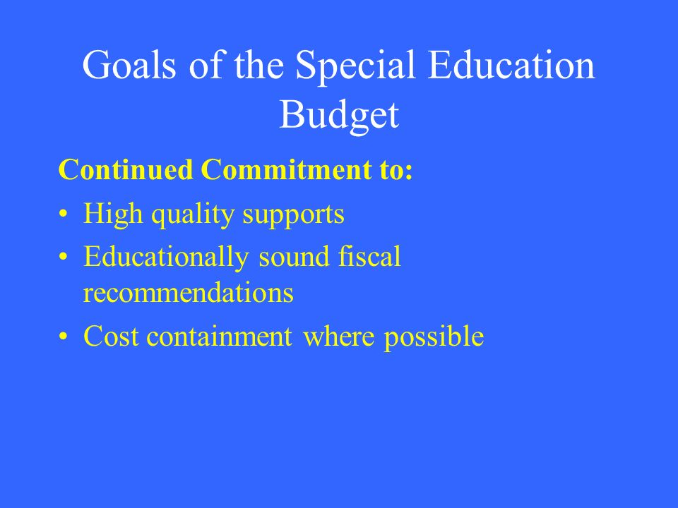 Goals of the Special Education Budget Continued Commitment to: High quality supports Educationally sound fiscal recommendations Cost containment where