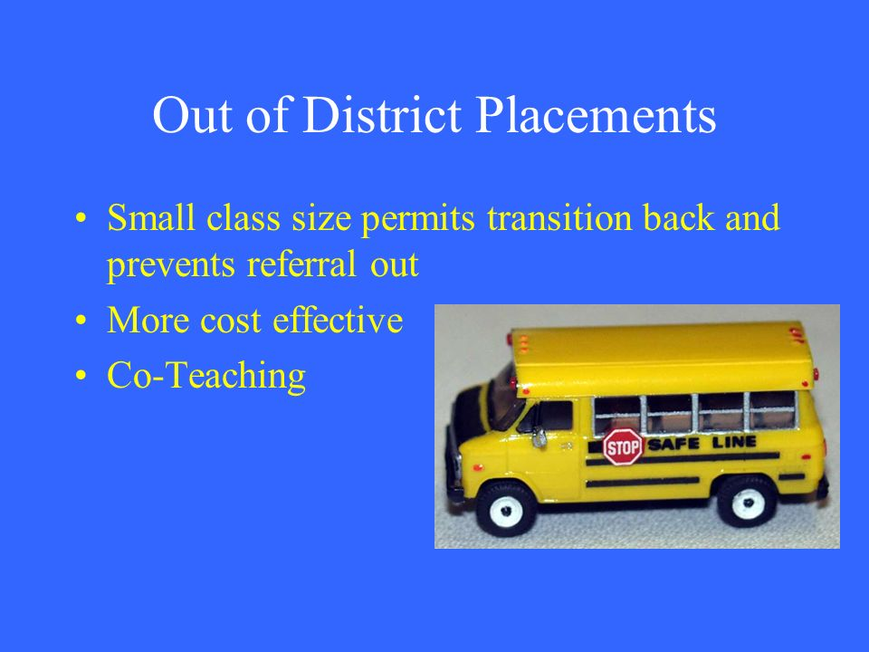 Out of District Placements Small class size permits transition back and prevents referral out More cost effective Co-Teaching