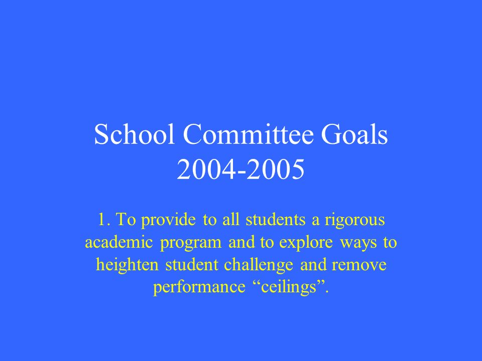 School Committee Goals 2004-2005 1. To provide to all students a rigorous academic program and to explore ways to heighten student challenge and remov