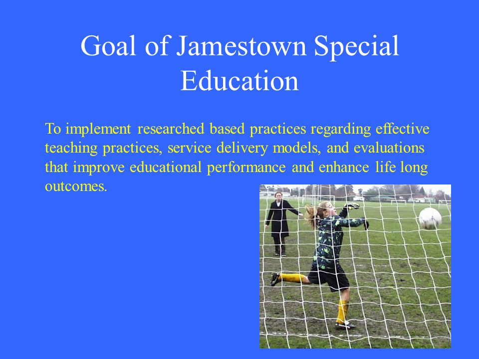 Goal of Jamestown Special Education To implement researched based practices regarding effective teaching practices, service delivery models, and evalu