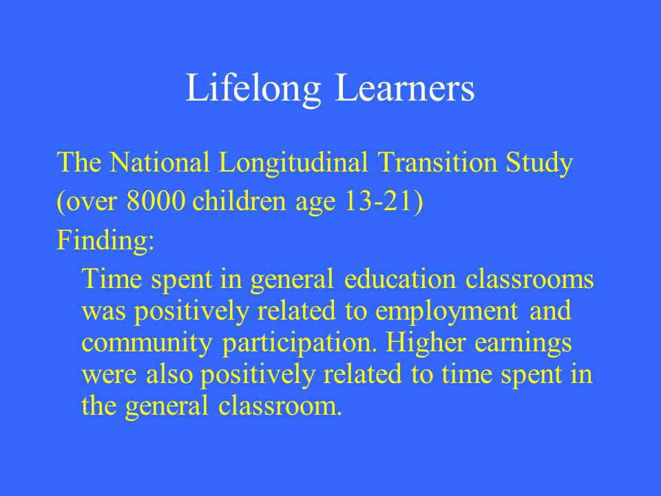 Lifelong Learners The National Longitudinal Transition Study (over 8000 children age 13-21) Finding: Time spent in general education classrooms was po