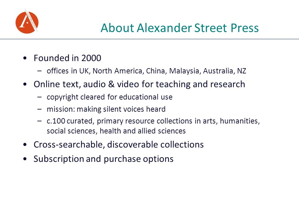 About Alexander Street Press Founded in 2000 –offices in UK, North America, China, Malaysia, Australia, NZ Online text, audio & video for teaching and research –copyright cleared for educational use –mission: making silent voices heard –c.100 curated, primary resource collections in arts, humanities, social sciences, health and allied sciences Cross-searchable, discoverable collections Subscription and purchase options