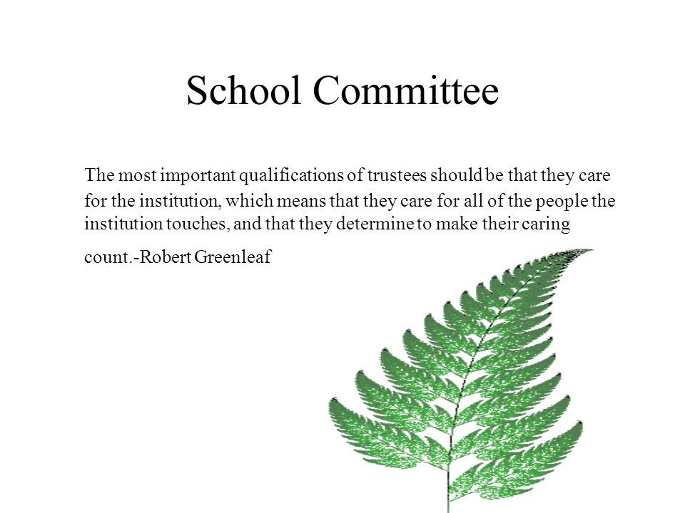 School Committee The most important qualifications of trustees should be that they care for the institution, which means that they care for all of the people the institution touches, and that they determine to make their caring count.-Robert Greenleaf
