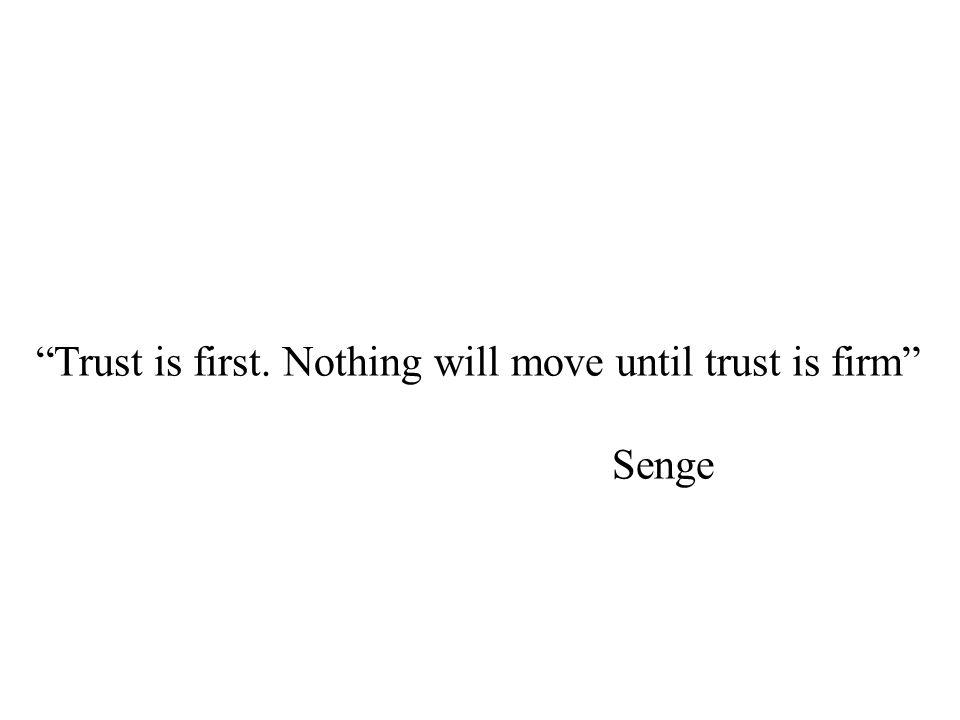 Trust is first. Nothing will move until trust is firm Senge