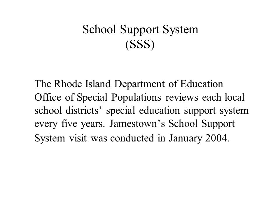 School Support System (SSS) The Rhode Island Department of Education Office of Special Populations reviews each local school districts special education support system every five years.