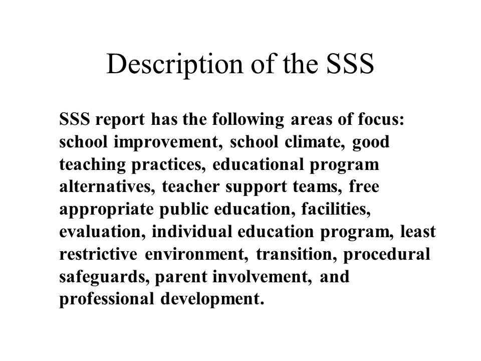 Description of the SSS SSS report has the following areas of focus: school improvement, school climate, good teaching practices, educational program alternatives, teacher support teams, free appropriate public education, facilities, evaluation, individual education program, least restrictive environment, transition, procedural safeguards, parent involvement, and professional development.