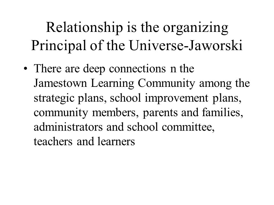 Relationship is the organizing Principal of the Universe-Jaworski There are deep connections n the Jamestown Learning Community among the strategic plans, school improvement plans, community members, parents and families, administrators and school committee, teachers and learners