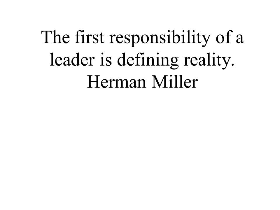 The first responsibility of a leader is defining reality. Herman Miller
