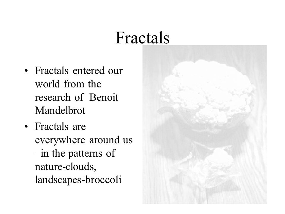 Fractals Fractals entered our world from the research of Benoit Mandelbrot Fractals are everywhere around us –in the patterns of nature-clouds, landscapes-broccoli