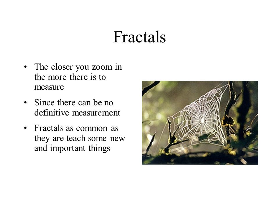 Fractals What is important to note is the quality of the system Its complexity and distinguishing shapes Fractals in stressing qualitative measurement, remind us of the lessons of wholeness in systems Fractals suggest the futility of searching for ever finer measures of the discrete parts of a system There is never a satisfying end to this reductionist search