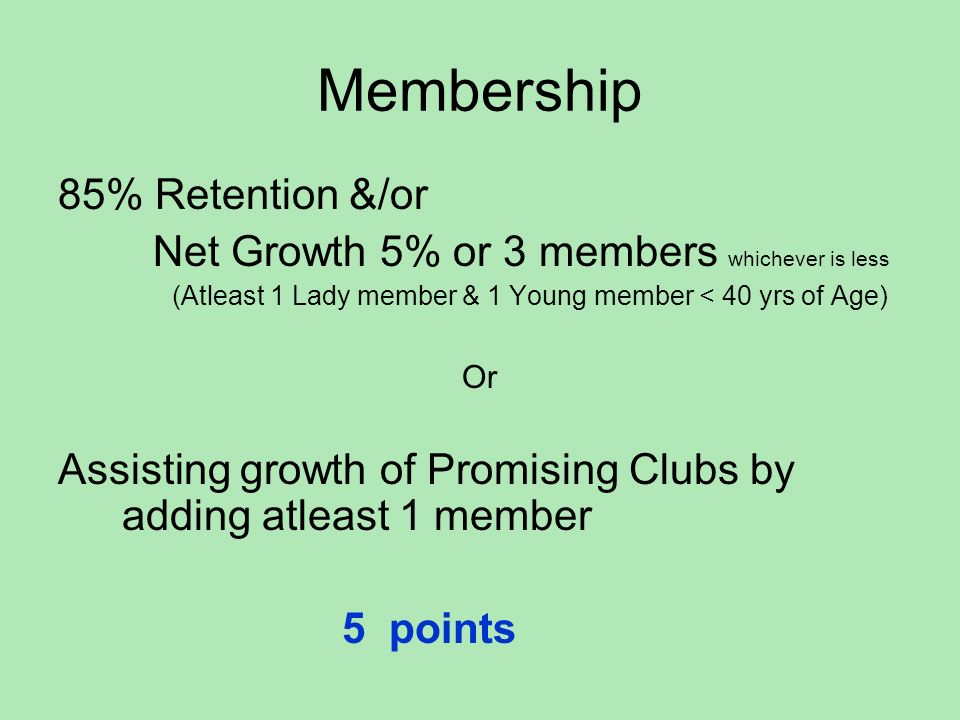 Membership 85% Retention &/or Net Growth 5% or 3 members whichever is less (Atleast 1 Lady member & 1 Young member < 40 yrs of Age) Or Assisting growt