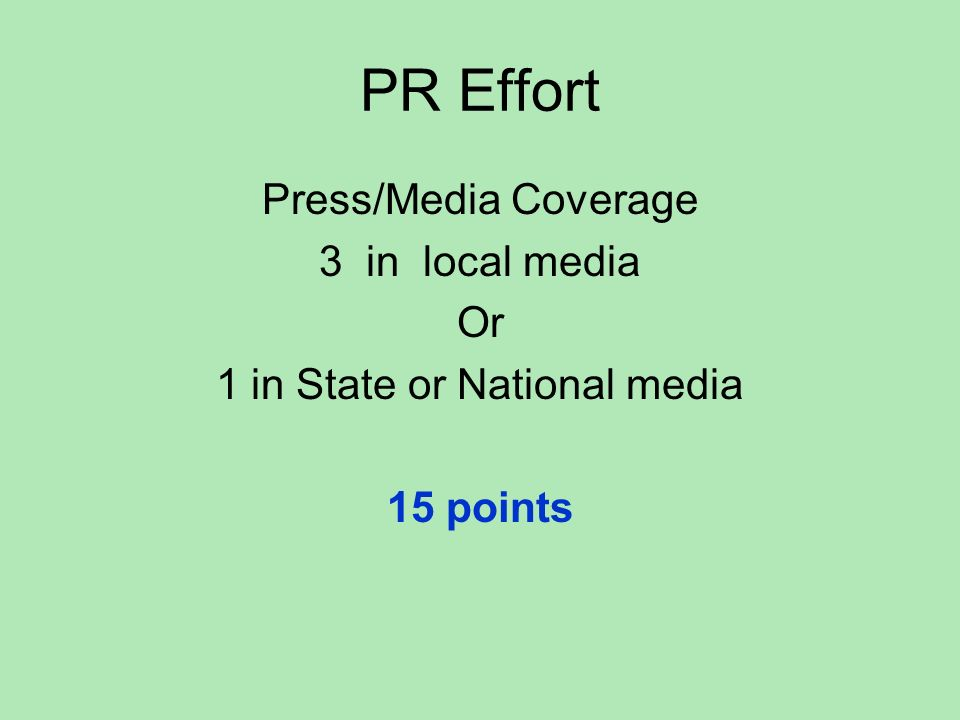 PR Effort Press/Media Coverage 3 in local media Or 1 in State or National media 15 points
