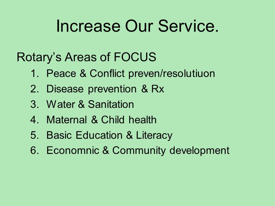 Increase Our Service. Rotarys Areas of FOCUS 1.Peace & Conflict preven/resolutiuon 2.Disease prevention & Rx 3.Water & Sanitation 4.Maternal & Child h