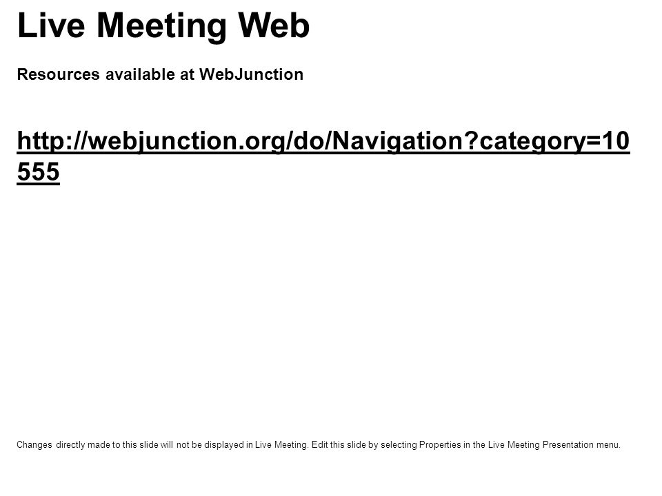 Resources available at WebJunction http://webjunction.org/do/Navigation category=10 555 Live Meeting Web Changes directly made to this slide will not be displayed in Live Meeting.