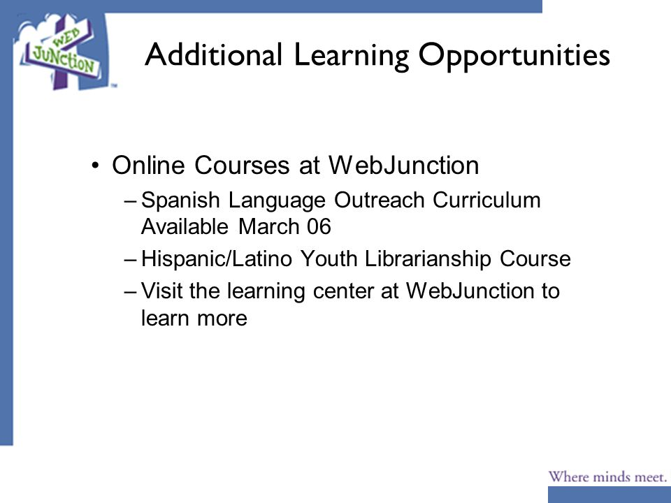 Additional Learning Opportunities Online Courses at WebJunction –Spanish Language Outreach Curriculum Available March 06 –Hispanic/Latino Youth Librarianship Course –Visit the learning center at WebJunction to learn more