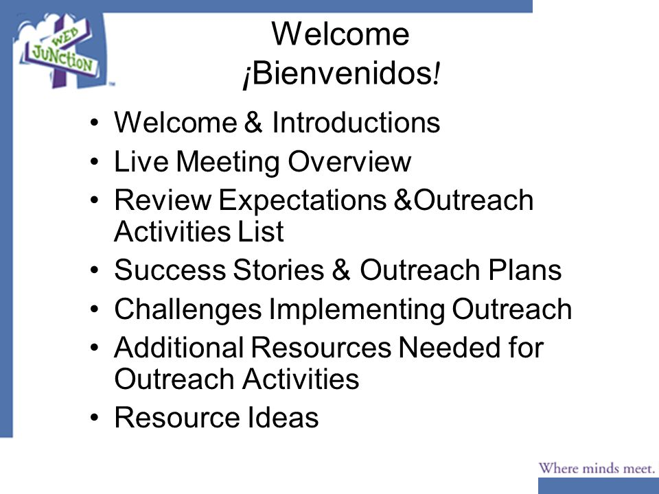 Welcome ¡Bienvenidos ! Welcome & Introductions Live Meeting Overview Review Expectations &Outreach Activities List Success Stories & Outreach Plans Ch