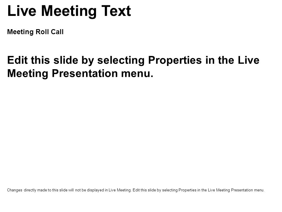 Live Meeting Basics Presenter Feedback –proceed, slow down, speed up, question, help Questions –attendees can type questions in console at lower right hand of screen Reviewing Slides –attendees can move forward or backward in the presentation slides Printing Slides –File>Print to PDF