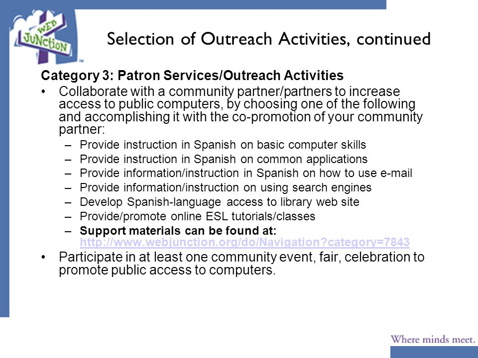 Selection of Outreach Activities, continued Category 3: Patron Services/Outreach Activities Collaborate with a community partner/partners to increase access to public computers, by choosing one of the following and accomplishing it with the co-promotion of your community partner: –Provide instruction in Spanish on basic computer skills –Provide instruction in Spanish on common applications –Provide information/instruction in Spanish on how to use e-mail –Provide information/instruction on using search engines –Develop Spanish-language access to library web site –Provide/promote online ESL tutorials/classes –Support materials can be found at: http://www.webjunction.org/do/Navigation category=7843 http://www.webjunction.org/do/Navigation category=7843 Participate in at least one community event, fair, celebration to promote public access to computers.