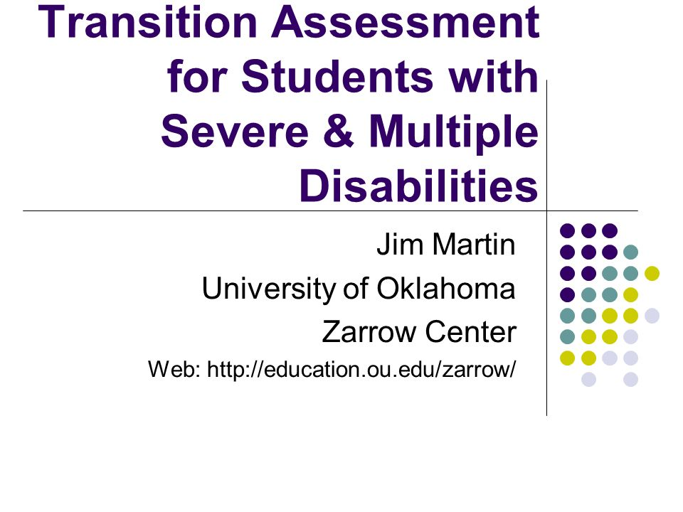 Transition Assessment for Students with Severe & Multiple Disabilities Jim Martin University of Oklahoma Zarrow Center Web: http://education.ou.edu/za