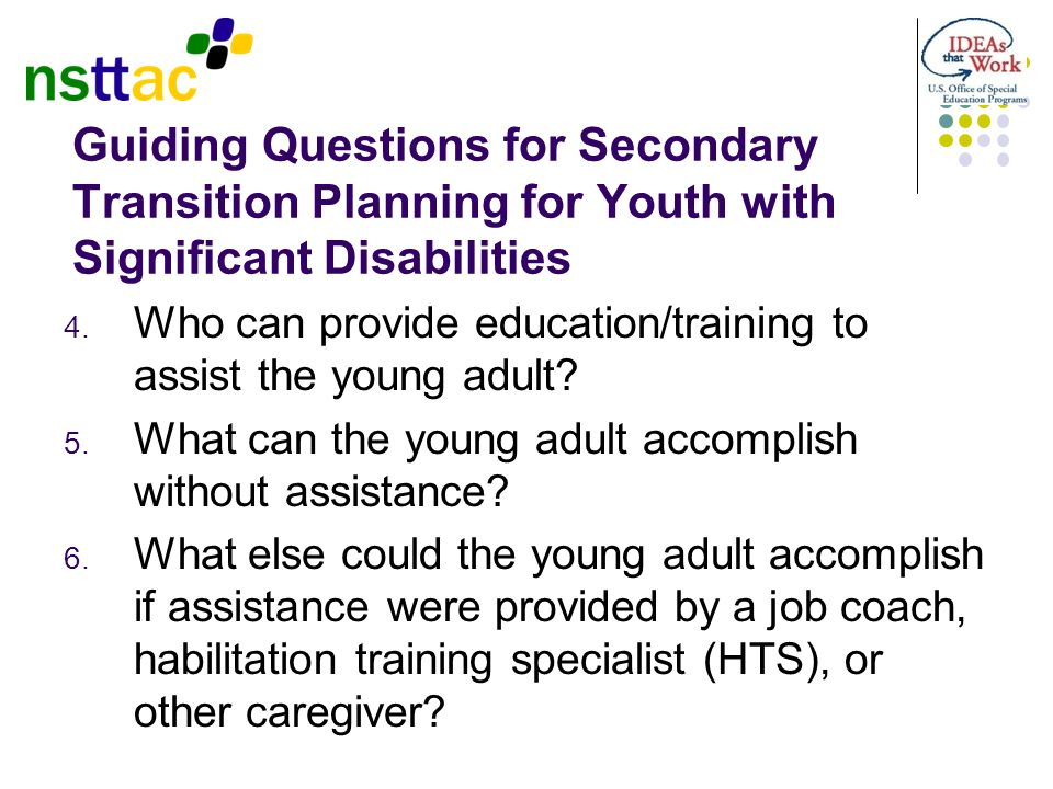 Guiding Questions for Secondary Transition Planning for Youth with Significant Disabilities 4. Who can provide education/training to assist the young