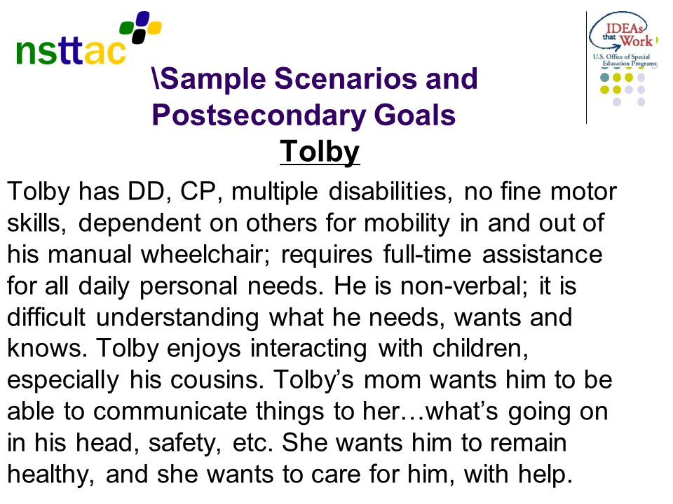 \Sample Scenarios and Postsecondary Goals Tolby Tolby has DD, CP, multiple disabilities, no fine motor skills, dependent on others for mobility in and