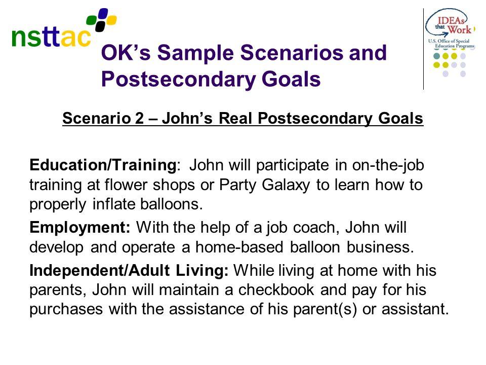 OKs Sample Scenarios and Postsecondary Goals Scenario 2 – Johns Real Postsecondary Goals Education/Training: John will participate in on-the-job train