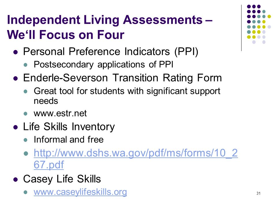 31 Independent Living Assessments – Well Focus on Four Personal Preference Indicators (PPI) Postsecondary applications of PPI Enderle-Severson Transit