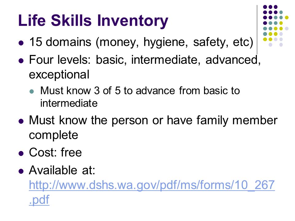 Life Skills Inventory 15 domains (money, hygiene, safety, etc) Four levels: basic, intermediate, advanced, exceptional Must know 3 of 5 to advance fro