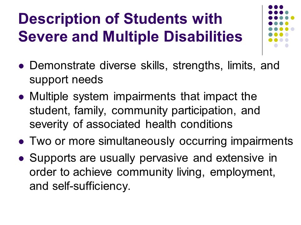 Description of Students with Severe and Multiple Disabilities Demonstrate diverse skills, strengths, limits, and support needs Multiple system impairm