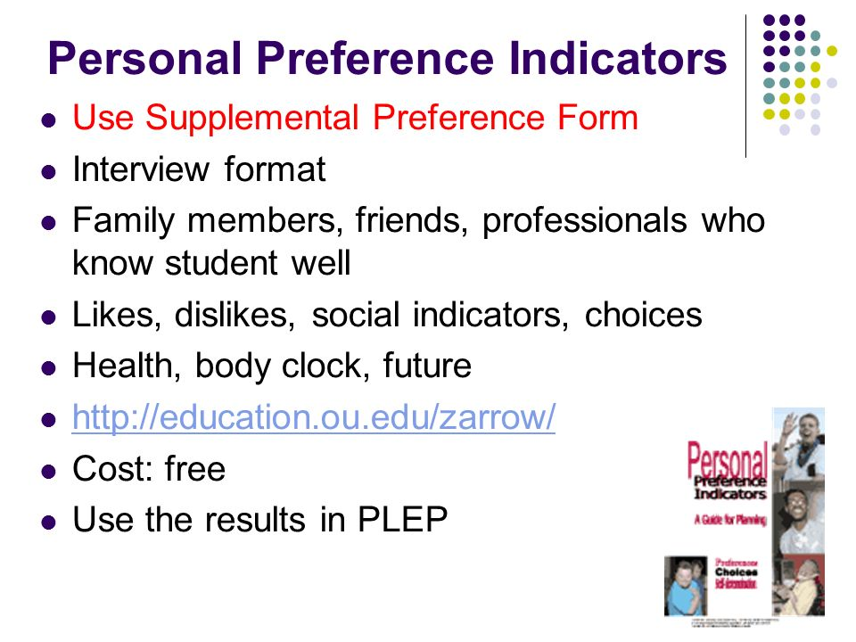 Personal Preference Indicators Use Supplemental Preference Form Interview format Family members, friends, professionals who know student well Likes, d
