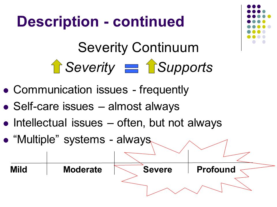 Description - continued Severity Continuum Severity Supports Communication issues - frequently Self-care issues – almost always Intellectual issues –