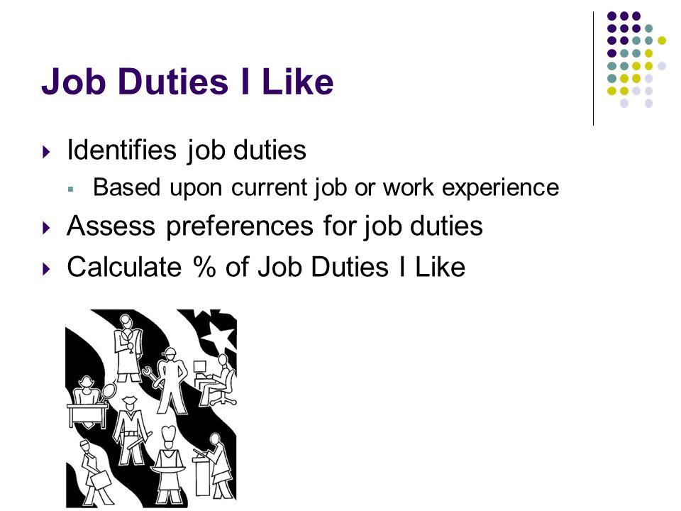 Job Duties I Like Identifies job duties Based upon current job or work experience Assess preferences for job duties Calculate % of Job Duties I Like