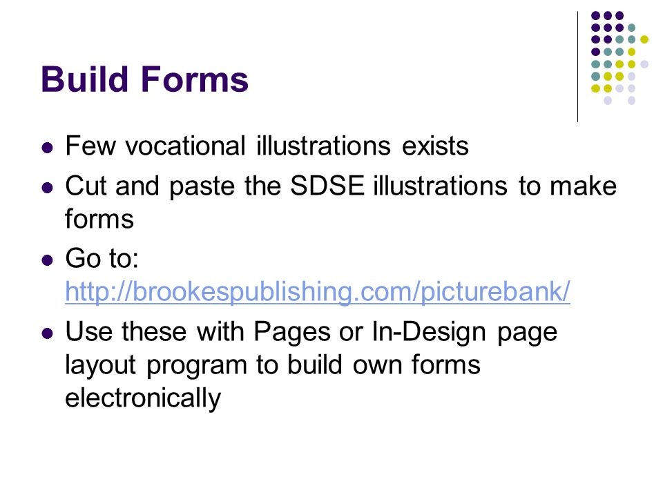Build Forms Few vocational illustrations exists Cut and paste the SDSE illustrations to make forms Go to: http://brookespublishing.com/picturebank/ ht