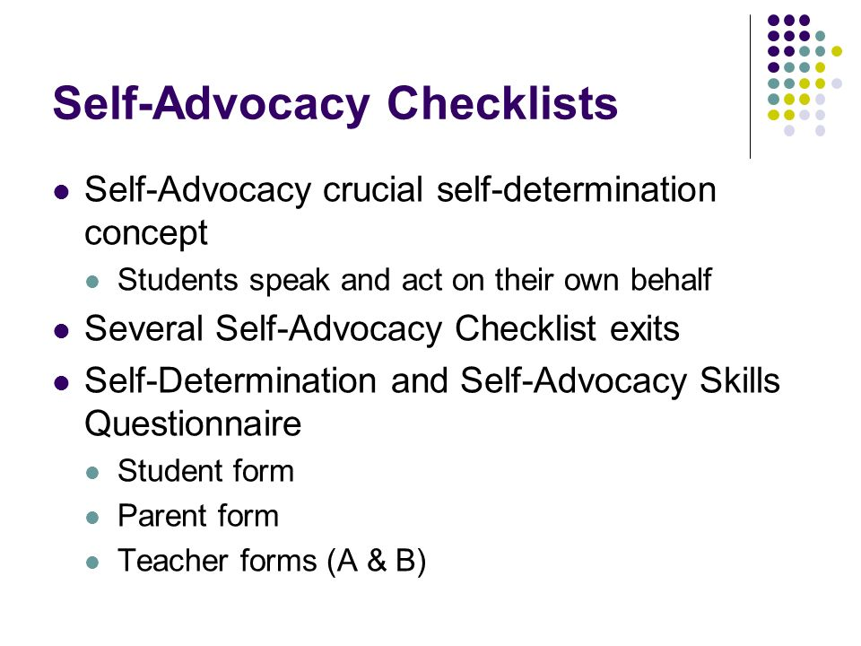 Self-Advocacy Checklists Self-Advocacy crucial self-determination concept Students speak and act on their own behalf Several Self-Advocacy Checklist e