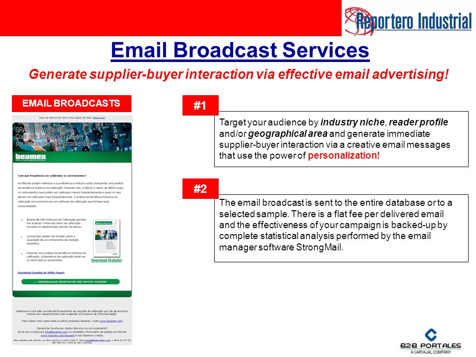 Email Broadcast Services Target your audience by industry niche, reader profile and/or geographical area and generate immediate supplier-buyer interaction via a creative email messages that use the power of personalization.