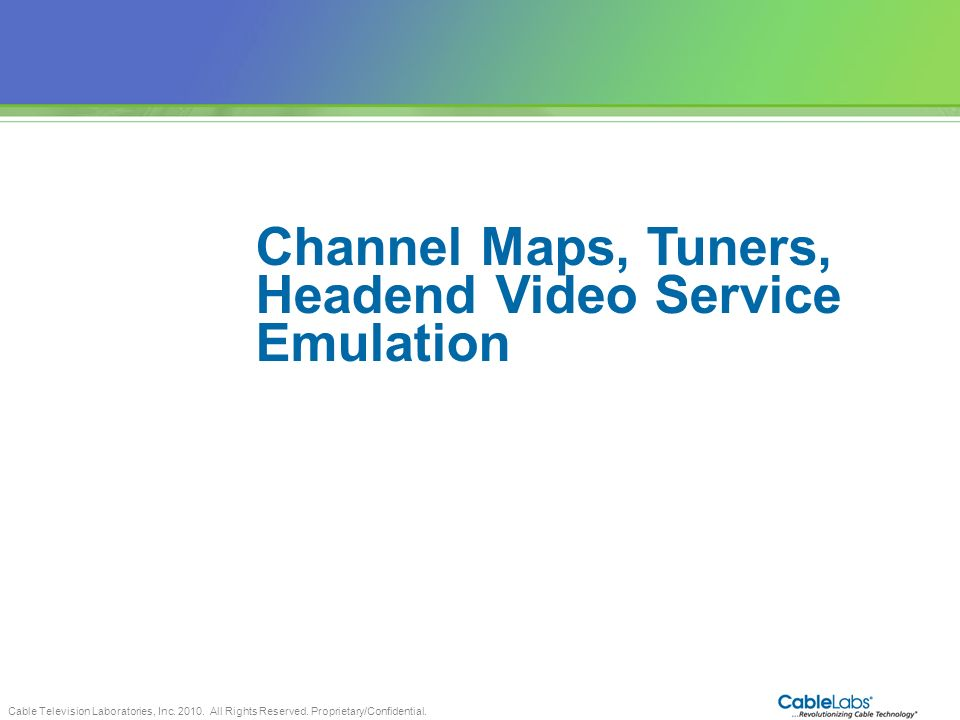 Cable Television Laboratories, Inc. 2010. All Rights Reserved. Proprietary/Confidential. 72 Channel Maps, Tuners, Headend Video Service Emulation