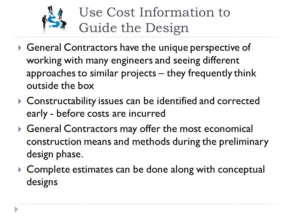 Use Cost Information to Guide the Design General Contractors have the unique perspective of working with many engineers and seeing different approache