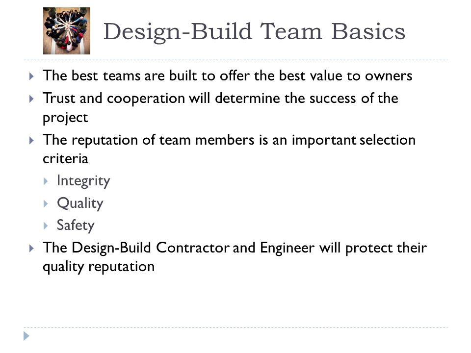 Design-Build Team Basics The best teams are built to offer the best value to owners Trust and cooperation will determine the success of the project Th