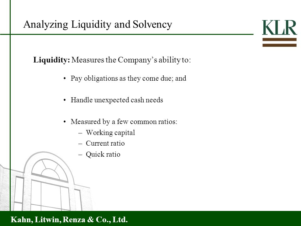 Kahn, Litwin, Renza & Co., Ltd. Analyzing Liquidity and Solvency Liquidity: Measures the Companys ability to: Pay obligations as they come due; and Ha