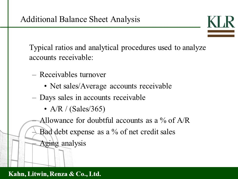 Kahn, Litwin, Renza & Co., Ltd. Additional Balance Sheet Analysis Typical ratios and analytical procedures used to analyze accounts receivable: –Recei