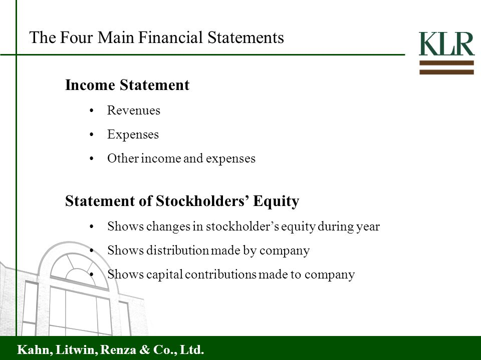 Kahn, Litwin, Renza & Co., Ltd. The Four Main Financial Statements Income Statement Revenues Expenses Other income and expenses Statement of Stockhold