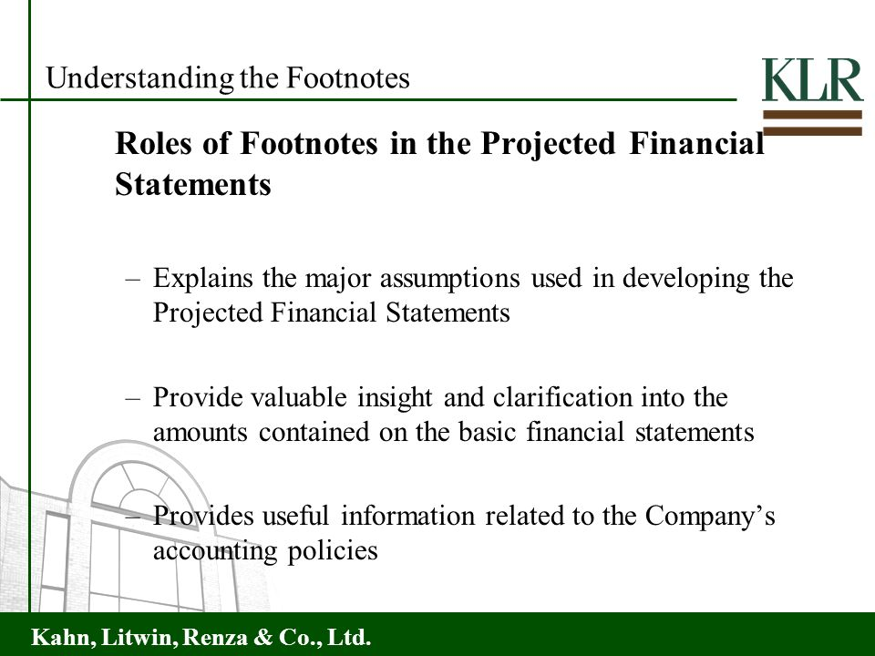 Kahn, Litwin, Renza & Co., Ltd. Understanding the Footnotes Roles of Footnotes in the Projected Financial Statements –Explains the major assumptions u