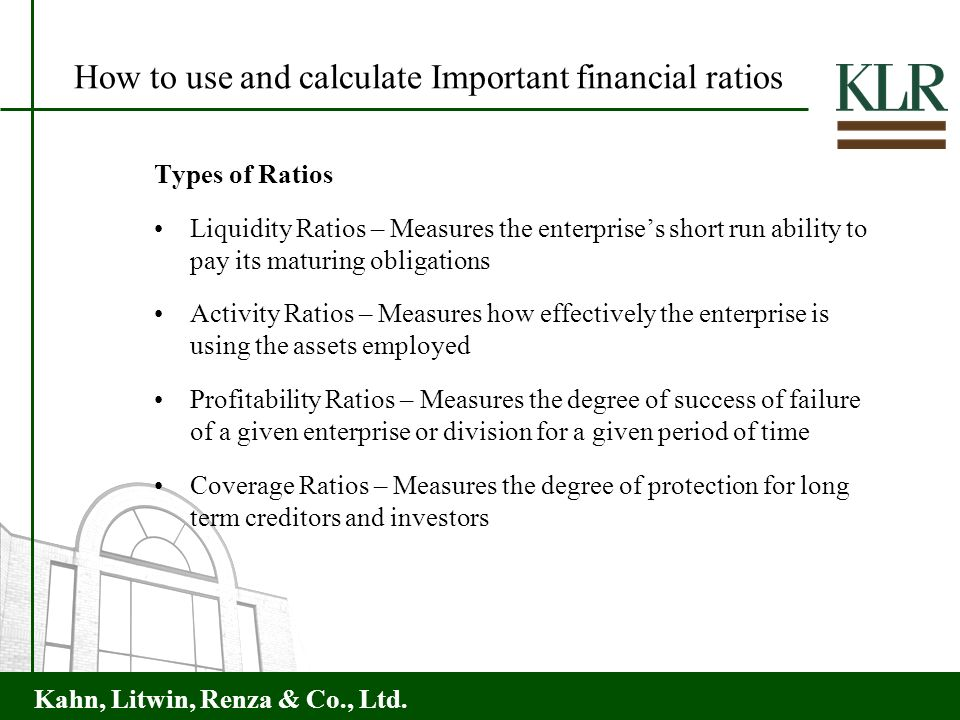 Kahn, Litwin, Renza & Co., Ltd. Types of Ratios Liquidity Ratios – Measures the enterprises short run ability to pay its maturing obligations Activity