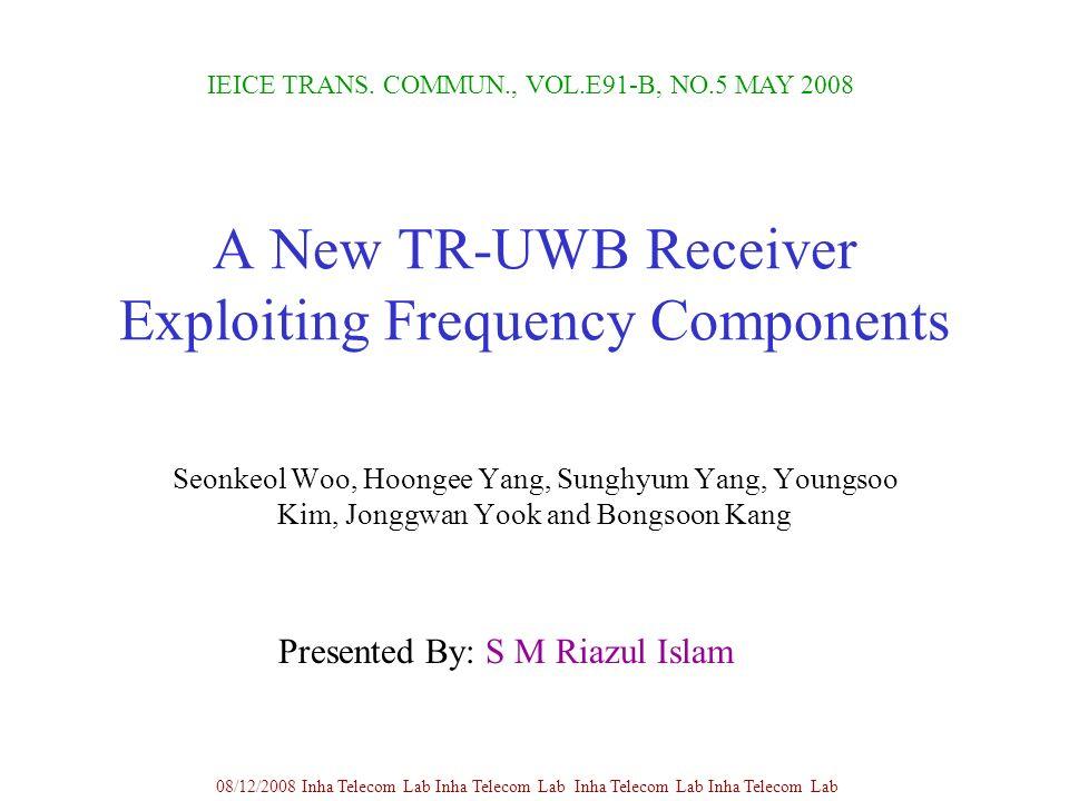 A New TR-UWB Receiver Exploiting Frequency Components Seonkeol Woo, Hoongee Yang, Sunghyum Yang, Youngsoo Kim, Jonggwan Yook and Bongsoon Kang IEICE TRANS.