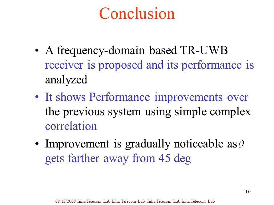 10 Conclusion A frequency-domain based TR-UWB receiver is proposed and its performance is analyzed It shows Performance improvements over the previous system using simple complex correlation Improvement is gradually noticeable as gets farther away from 45 deg 08/12/2008 Inha Telecom Lab Inha Telecom Lab Inha Telecom Lab Inha Telecom Lab