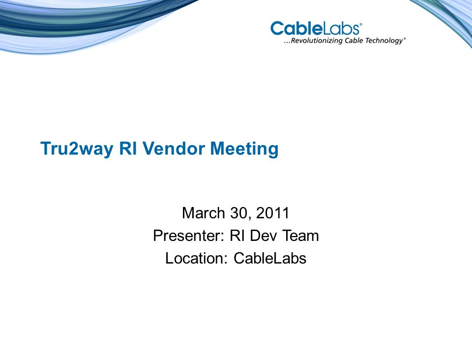 Agenda Introductory Remarks - Steve Reynolds RI Review and Roadmap – CableLabs Team Discussion Topics – CableLabs and Vendor Teams