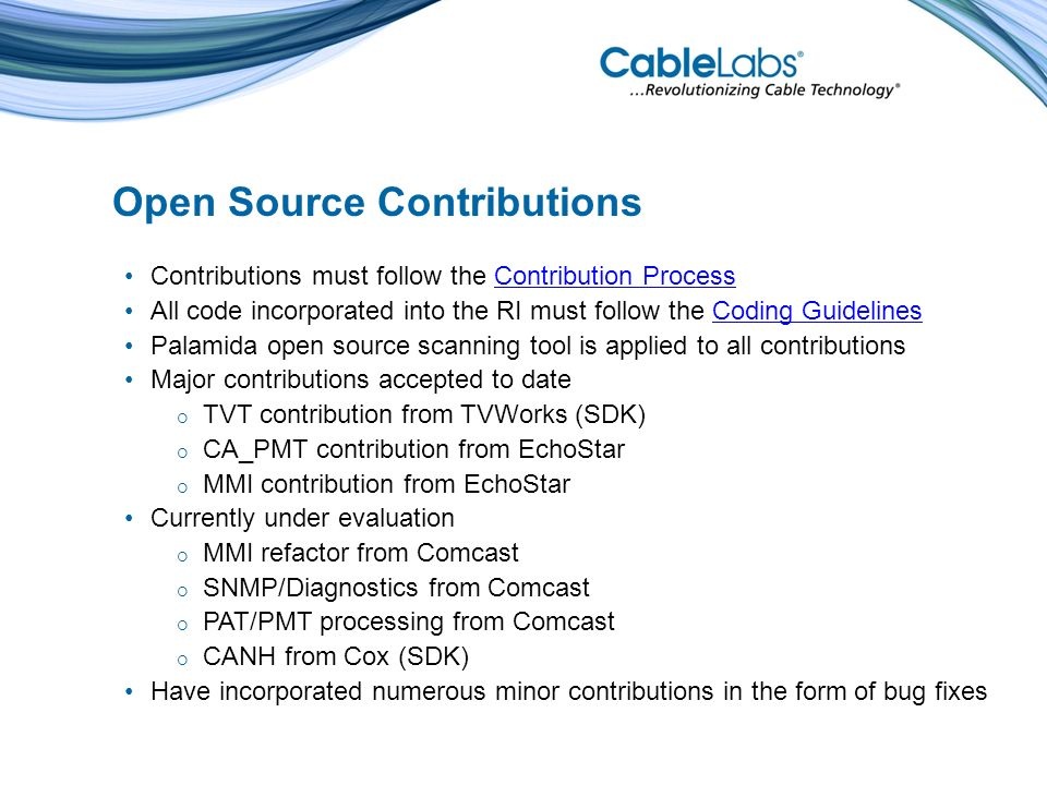 Open Source Contributions Contributions must follow the Contribution ProcessContribution Process All code incorporated into the RI must follow the Coding GuidelinesCoding Guidelines Palamida open source scanning tool is applied to all contributions Major contributions accepted to date TVT contribution from TVWorks (SDK) CA_PMT contribution from EchoStar MMI contribution from EchoStar Currently under evaluation MMI refactor from Comcast SNMP/Diagnostics from Comcast PAT/PMT processing from Comcast CANH from Cox (SDK) Have incorporated numerous minor contributions in the form of bug fixes